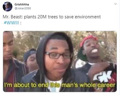 People - Grishhhha @Joker2058 Mr. Beast: plants 20M trees to save environment #WWIII : I'm about to end this man's whole career