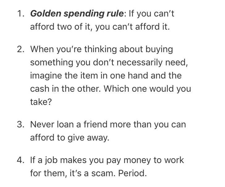 Text - 1. Golden spending rule: If you can't afford two of it, you can't afford it. 2. When you're thinking about buying something you don't necessarily need, imagine the item in one hand and the cash in the other. Which one would you take? 3. Never loan a friend more than you can afford to give away. 4. If a job makes you pay money to work for them, it's a scam. Period.