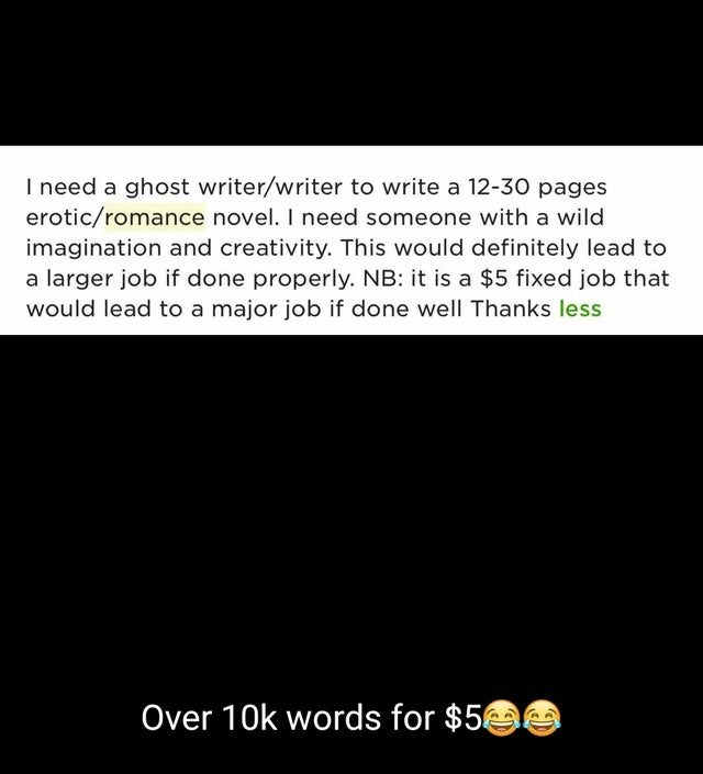 Text - Text - I need a ghost writer/writer to write a 12-30 pages erotic/romance novel. I need someone with a wild imagination and creativity. This would definitely lead to a larger job if done properly. NB: it is a $5 fixed job that would lead to a major job if done well Thanks less Over 10k words for $5 e