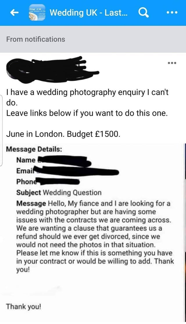 Text - Text - Q ding UK Wedding UK - Last. ... From notifications I have a wedding photography enquiry I can't do. Leave links below if you want to do this one. June in London. Budget £1500. Message Details: Name Emair Phone Subject Wedding Question Message Hello, My fiance and I are looking for a wedding photographer but are having some issues with the contracts we are coming across. We are wanting a clause that guarantees us a refund should we ever get divorced, since we would not need the pho