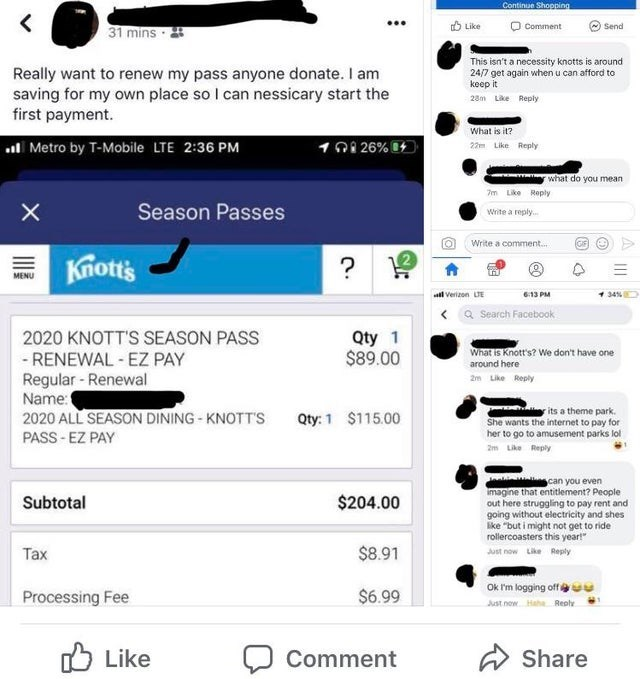 Text - Text - Continue Shopping O Comment ( Send 31 mins · Like This isn't a necessity knotts is around 24/7 get again when u can afford to keep it Really want to renew my pass anyone donate. I am saving for my own place so I can nessicary start the first payment. 28m Like Reply What is it? . Metro by T-Mobile LTE 2:36 PM 101 26% 22m Like Reply what do you mean 7m Like Reply Season Passes Write a reply. Write a comment. Knotts MENU 34% l verizon LE 613 PM a Search Facebook Qty 1 $89.00 2020 KNOT
