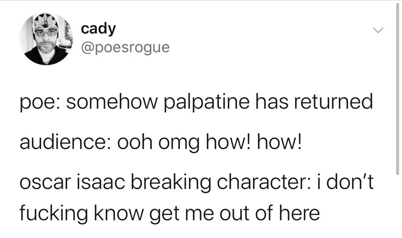 Text - cady @poesrogue poe: somehow palpatine has returned audience: ooh omg how! how! oscar isaac breaking character: i don't fucking know get me out of here