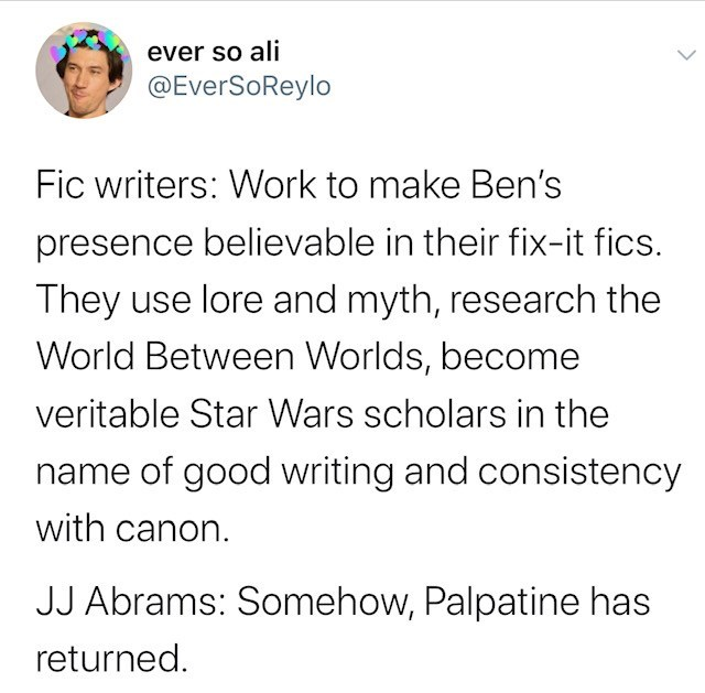 Text - ever so ali @EverSoReylo Fic writers: Work to make Ben's presence believable in their fix-it fics. They use lore and myth, research the World Between Worlds, become veritable Star Wars scholars in the name of good writing and consistency with canon. JJ Abrams: Somehow, Palpatine has returned.