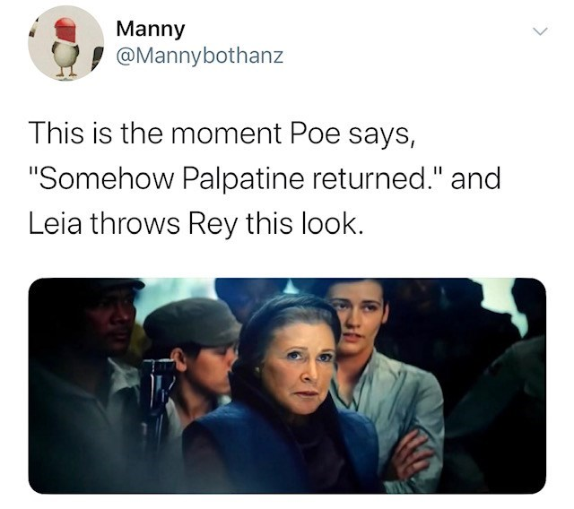 "People - Manny @Mannybothanz This is the moment Poe says, ""Somehow Palpatine returned."" and Leia throws Rey this look."