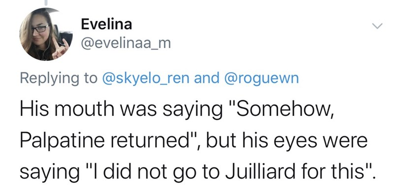 "Text - Evelina @evelinaa_m Replying to @skyelo_ren and @roguewn His mouth was saying ""Somehow, Palpatine returned"", but his eyes were saying ""I did not go to Juilliard for this""."