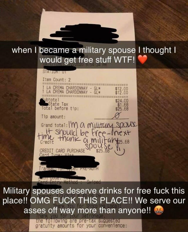 Text - Text - when I became a military spouse I thought I would get free stuff WTF! STATION! UT Item Count: 2 1 LA CREMA CHARDONNAY - GL* $12.00 $12.00 i LA CREMA CHARDONNAY GL* ubtotal State Tax Total before tip: $24.00 $1.68 $25.68 Tip amount: Grand total: YM a miitany spous it should be free-Inext time thanka military25.68 Credit spouse CREDIT CARD PURCHASE Card Tune Vicn $25.66 Transa Ton e FRE-AUTH Ard Entry Hethod: Swiped Military spouses deserve drinks for free fuck this place!! OMG FUCK