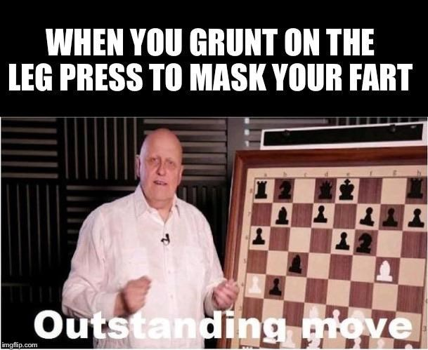 Games - WHEN YOU GRUNT ON THE LEG PRESS TO MASK YOUR FART Outstanding move imgflip.com