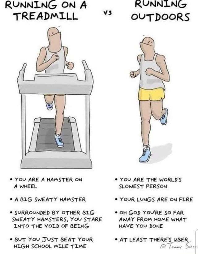 Leg - RUNNING ON A TREADMILL RUNNING Vs OUTDOORS • YOU ARE A HAMSTER ON A WHEEL • YOU ARE THE WORLD'S SLOWEST PERSON • A BIG SWEATY HAMSTER • YOUR LUNGS ARE ON FIRE OH GOD YOU'RE SO FAR AWAY FROM HOME WHAT HAVE YOU DONE SURROUNDED BY OTHER BIG SWEATY HAMSTERS, YOU STARE INTO THE VOID OF BEING • BUT YOU JUST BEAT YOUR HIGH SCHOOL MILE TIME • AT LEAST THERE'S UBER Tommy Siea