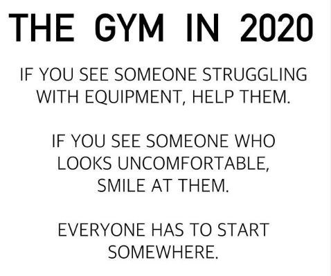 Text - THE GYM IN 2020 IF YOU SEE SOMEONE STRUGGLING WITH EQUIPMENT, HELP THEM. IF YOU SEE SOMEONE WHO LOOKS UNCOMFORTABLE, SMILE AT THEM. EVERYONE HAS TO START SOMEWHERE.