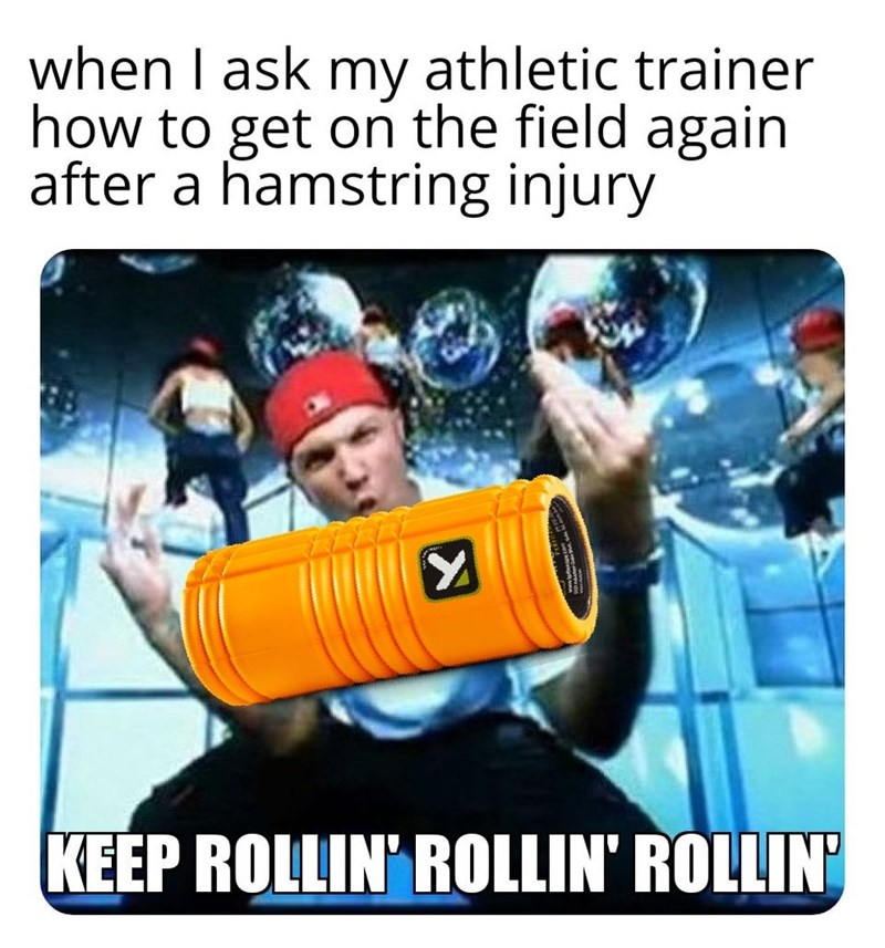 Photography - when I ask my athletic trainer how to get on the field again after a hamstring injury KEEP ROLLIN' ROLLIN' ROLLIN
