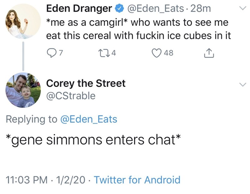 Text - Eden Dranger O @Eden_Eats · 28m *me as a camgirl* who wants to see me eat this cereal with fuckin ice cubes in it 97 274 48 Corey the Street @CStrable Replying to @Eden_Eats *gene simmons enters chat* 11:03 PM · 1/2/20 · Twitter for Android