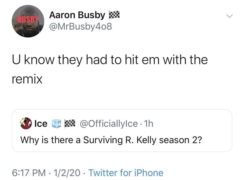 Text - Aaron Busby * @MrBusby4o8 BUSB U know they had to hit em with the remix Ice A @Officiallylce 1h Why is there a Surviving R. Kelly season 2? 6:17 PM · 1/2/20 · Twitter for iPhone