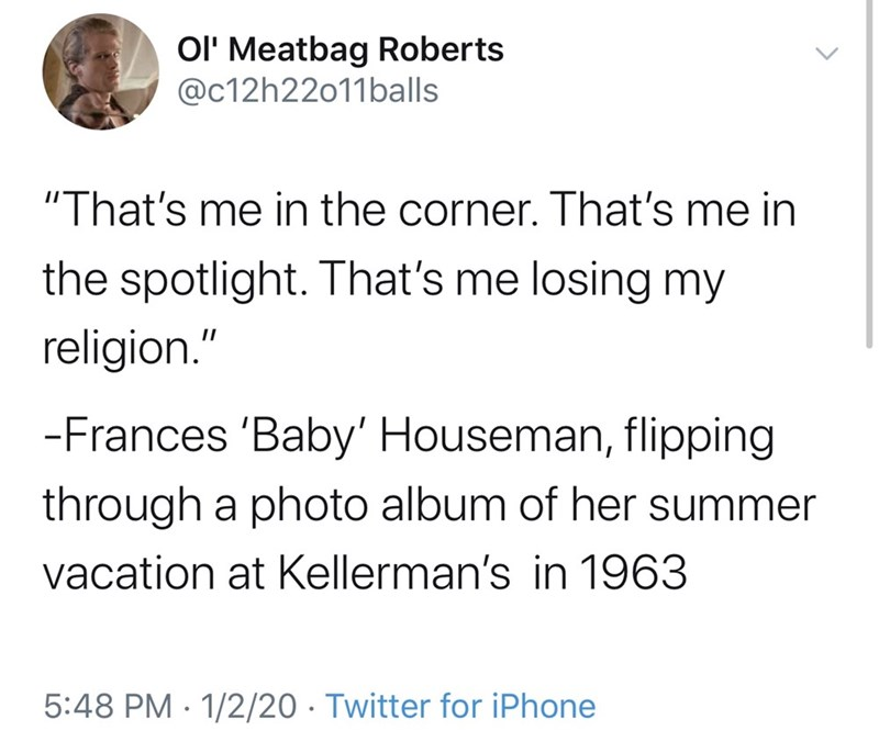 """Text - OI' Meatbag Roberts @c12h22011balls """"That's me in the corner. That's me in the spotlight. That's me losing my religion."""" -Frances 'Baby' Houseman, flipping through a photo album of her summer vacation at Kellerman's in 1963 5:48 PM · 1/2/20 · Twitter for iPhone"""