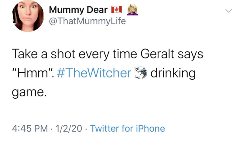 """Text - Mummy Dear lel @ThatMummyLife Take a shot every time Geralt says """"Hmm"""". #TheWitcher drinking game. 4:45 PM · 1/2/20 · Twitter for iPhone"""