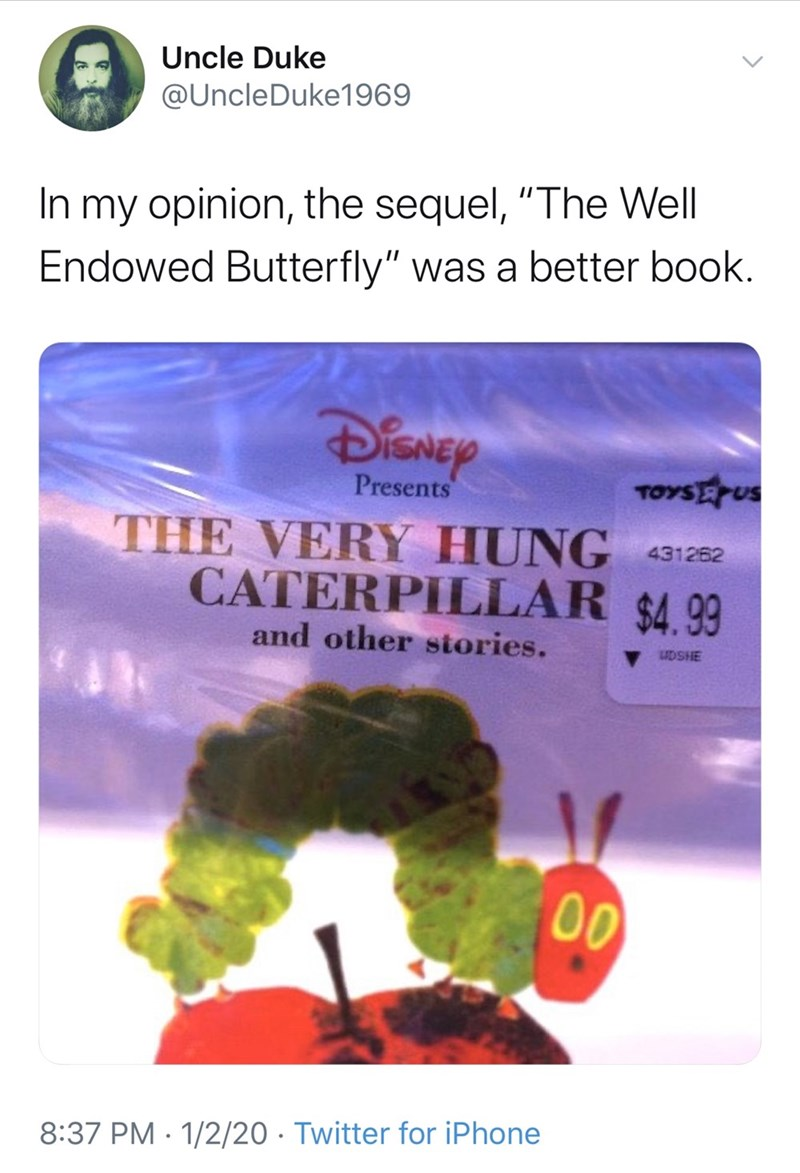 """Text - Uncle Duke @UncleDuke1969 In my opinion, the sequel, """"The Well Endowed Butterfly"""" was a better book. DiSNey TOYSEUS Presents THE VERY HUNG 431282 CATERPILLAR $4.99 and other stories. V UDSHE 00 8:37 PM · 1/2/20 · Twitter for iPhone"""