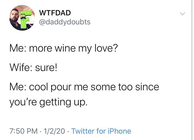 Text - WTFDAD @daddydoubts Me: more wine my love? Wife: sure! Me: cool pour me some t0o since you're getting up. 7:50 PM · 1/2/20 · Twitter for iPhone