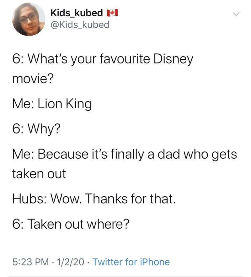 Text - Kids_kubed l @Kids_kubed 6: What's your favourite Disney movie? Me: Lion King 6: Why? Me: Because it's finally a dad who gets taken out Hubs: Wow. Thanks for that. 6: Taken out where? 5:23 PM · 1/2/20 · Twitter for iPhone
