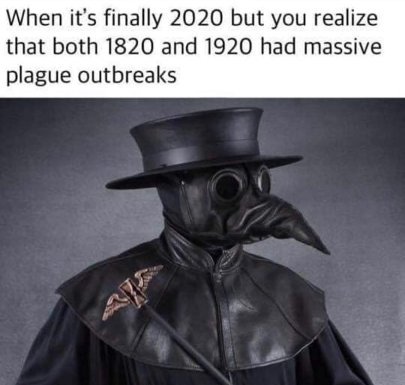 Personal protective equipment - When it's finally 2020 but you realize that both 1820 and 1920 had massive plague outbreaks