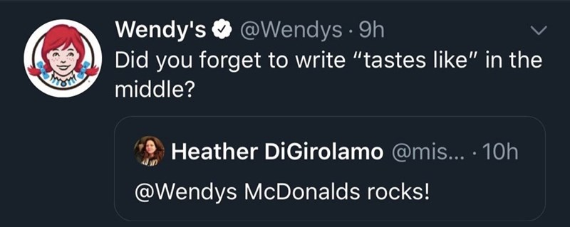 """Text - Wendy's O @Wendys · 9h Did you forget to write """"tastes like"""" in the middle? Heather DiGirolamo @mis... · 10h @Wendys McDonalds rocks!"""