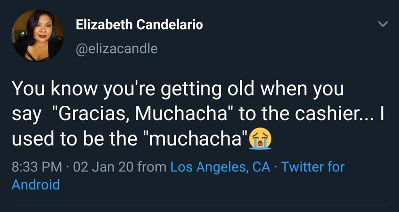 """Text - Elizabeth Candelario @elizacandle You know you're getting old when you say """"Gracias, Muchacha"""" to the cashier... I used to be the """"muchacha"""" 8:33 PM · 02 Jan 20 from Los Angeles, CA · Twitter for oid"""