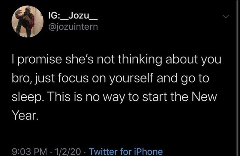 Text - IG:_Jozu_ @jozuintern I promise she's not thinking about you bro, just focus on yourself and go to sleep. This is no way to start the New Year. 9:03 PM · 1/2/20 · Twitter for iPhone