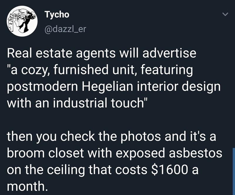 """Text - Tycho @dazzl_er Real estate agents will advertise """"a cozy, furnished unit, featuring postmodern Hegelian interior design with an industrial touch"""" then you check the photos and it's a broom closet with exposed asbestos on the ceiling that costs $1600 a month."""