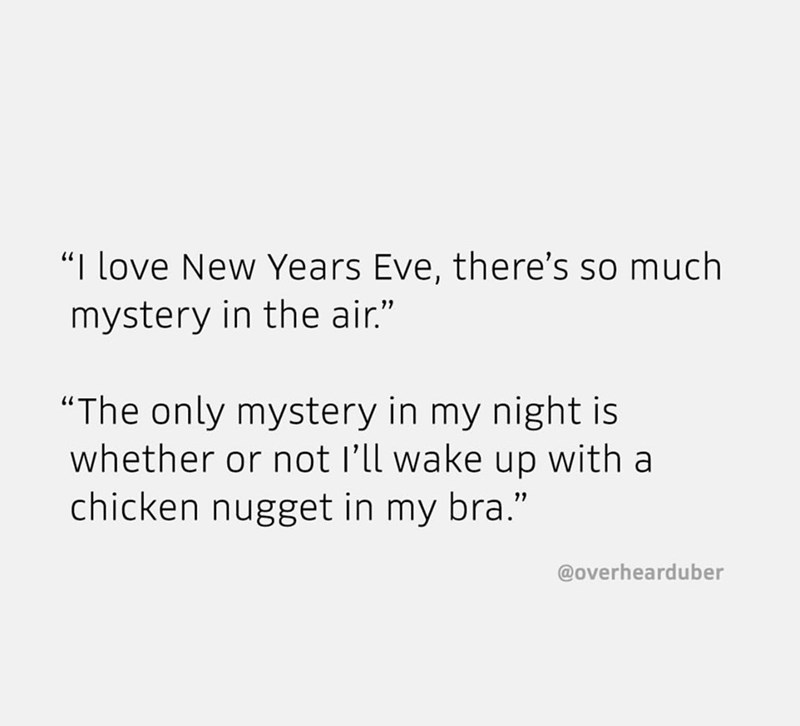 """Text - """"I love New Years Eve, there's so much mystery in the air."""" """"The only mystery in my night is whether or not l'll wake up with a chicken nugget in my bra."""" @overhearduber"""