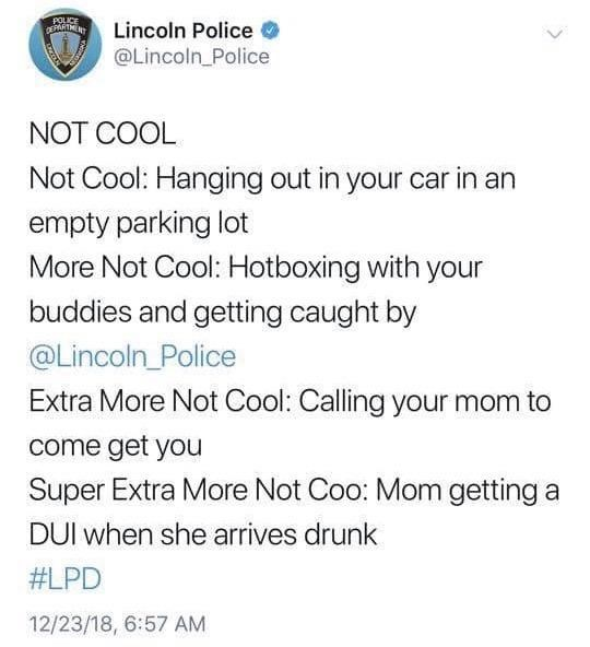 Text - POLICE PARTMENT Lincoln Police @Lincoln_Police NOT COOL Not Cool: Hanging out in your car in an empty parking lot More Not Cool: Hotboxing with your buddies and getting caught by @Lincoln_Police Extra More Not Cool: Calling your mom to come get you Super Extra More Not Coo: Mom getting a DUI when she arrives drunk #LPD 12/23/18, 6:57 AM