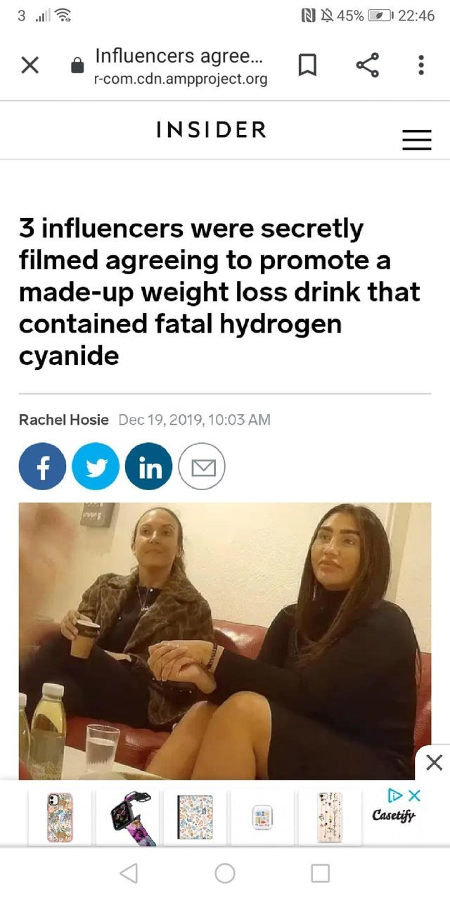 Text - NN 45% O 22:46 Influencers agree... r-com.cdn.ampproject.org INSIDER 3 influencers were secretly filmed agreeing to promote a made-up weight loss drink that contained fatal hydrogen cyanide Rachel Hosie Dec 19, 2019, 10:03 AM f9 inM Casetify