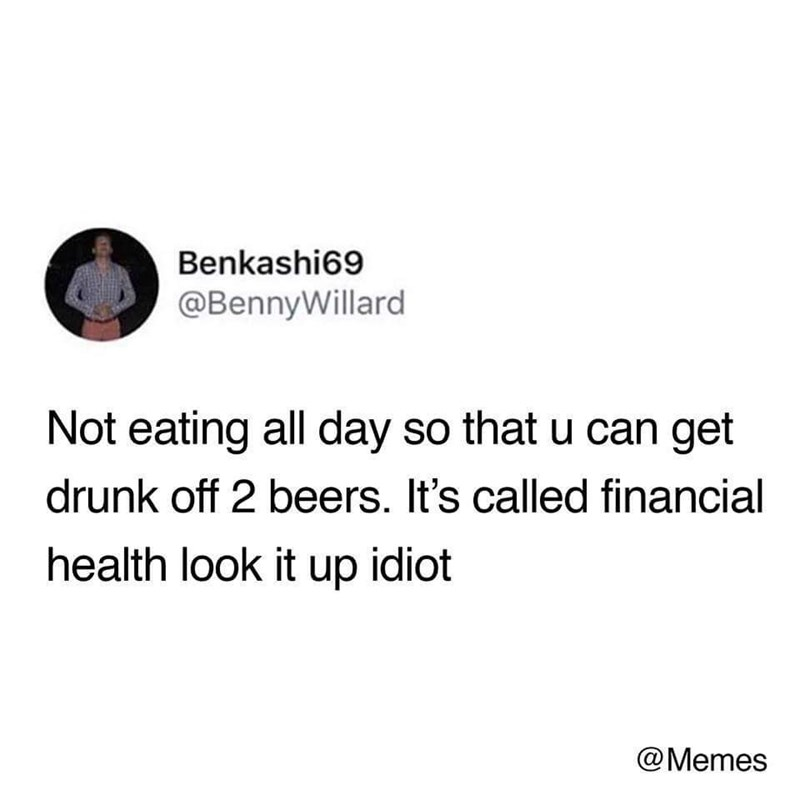 Text - Benkashi69 @BennyWillard Not eating all day so that u can get drunk off 2 beers. It's called financial health look it up idiot @Memes