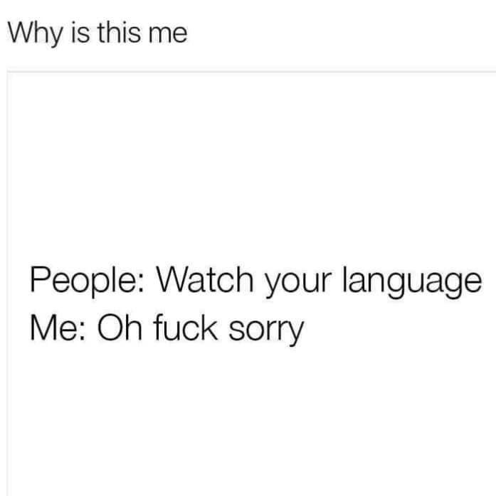 Text - Why is this me People: Watch your language Me: Oh fuck sorry