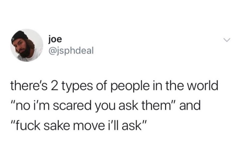 "Text - joe @jsphdeal there's 2 types of people in the world ""no i'm scared you ask them"" and ""fuck sake move i'll ask"""