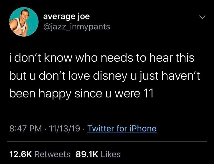 Text - average joe @jazz_inmypants i don't know who needs to hear this but u don't love disney u just haven't been happy since u were 11 8:47 PM · 11/13/19 · Twitter for iPhone 12.6K Retweets 89.1K Likes