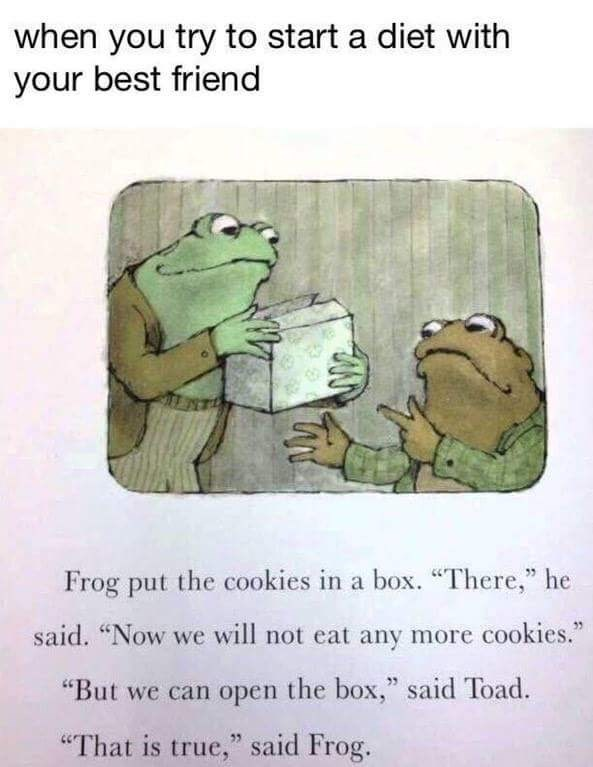 "Text - when you try to start a diet with your best friend Frog put the cookies in a box. ""There,"" he said. ""Now we will not eat any more cookies."" ""But we can open the box,"" said Toad. ""That is true,"" said Frog."