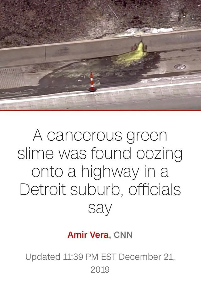 Text - A cancerous green slime was found oozing onto a highway in a Detroit suburb, officials say Amir Vera, CNN Updated 11:39 PM EST December 21, 2019