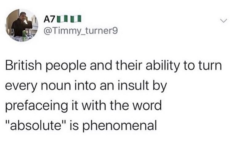 "Text - @Timmy_turner9 British people and their ability to turn every noun into an insult by prefaceing it with the word ""absolute"" is phenomenal"