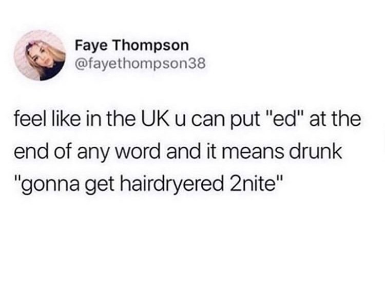 "Text - Faye Thompson @fayethompson38 feel like in the UK u can put ""ed"" at the end of any word and it means drunk ""gonna get hairdryered 2nite"""