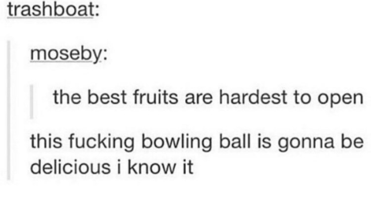 Text - trashboat: moseby: the best fruits are hardest to open this fucking bowling ball is gonna be delicious i know it