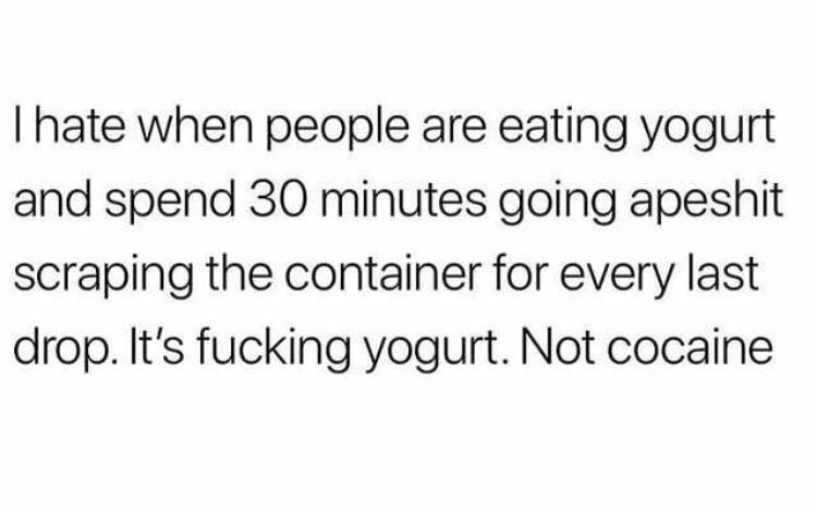 Text - Thate when people are eating yogurt and spend 30 minutes going apeshit scraping the container for every last drop. It's fucking yogurt. Not cocaine