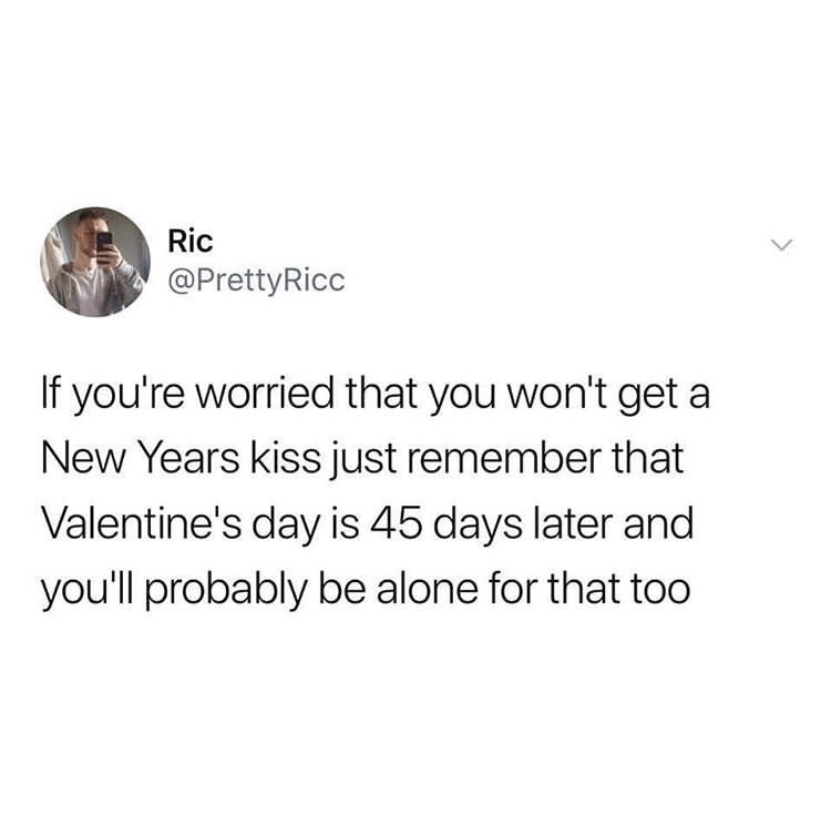 Text - Ric @PrettyRicc If you're worried that you won't get a New Years kiss just remember that Valentine's day is 45 days later and you'll probably be alone for that too