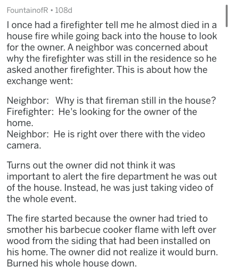 Text - FountainofR • 108d I once had a firefighter tell me he almost died in a house fire while going back into the house to look for the owner. A neighbor was concerned about why the firefighter was still in the residence so he asked another firefighter. This is about how the exchange went: Neighbor: Why is that fireman still in the house? Firefighter: He's looking for the owner of the home. Neighbor: He is right over there with the video camera. Turns out the owner did not think it was importa