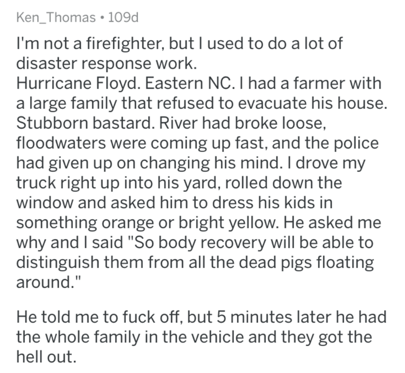 """Text - Ken_Thomas • 109d I'm not a firefighter, but I used to do a lot of disaster response work. Hurricane Floyd. Eastern NC. I had a farmer with a large family that refused to evacuate his house. Stubborn bastard. River had broke loose, floodwaters were coming up fast, and the police had given up on changing his mind. I drove my truck right up into his yard, rolled down the window and asked him to dress his kids in something orange or bright yellow. He asked me why and I said """"So body recovery"""