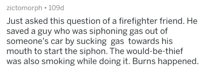 Text - zictomorph • 109d Just asked this question of a firefighter friend. He saved a guy who was siphoning gas out of someone's car by sucking gas towards his mouth to start the siphon. The would-be-thief was also smoking while doing it. Burns happened.