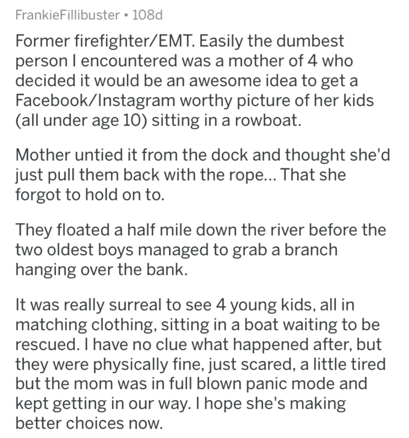 Text - FrankieFillibuster • 108d Former firefighter/EMT. Easily the dumbest person I encountered was a mother of 4 who decided it would be an awesome idea to get a Facebook/Instagram worthy picture of her kids (all under age 10) sitting in a rowboat. Mother untied it from the dock and thought she'd just pull them back with the rope... That she forgot to hold on to. They floated a half mile down the river before the two oldest boys managed to grab a branch hanging over the bank. It was really sur