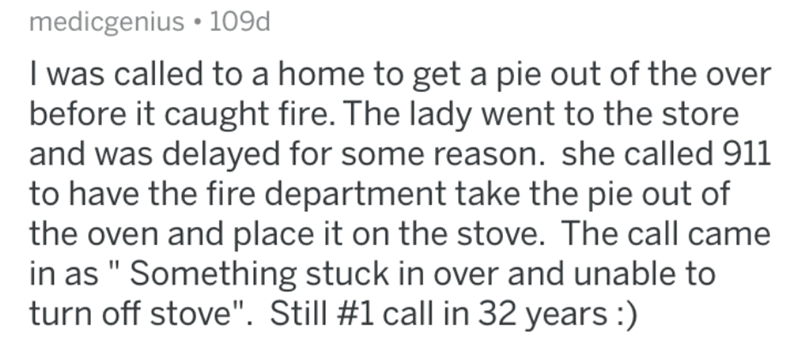 """Text - medicgenius • 109d I was called to a home to get a pie out of the over before it caught fire. The lady went to the store and was delayed for some reason. she called 911 to have the fire department take the pie out of the oven and place it on the stove. The call came in as """" Something stuck in over and unable to turn off stove"""". Still #1 call in 32 years :)"""