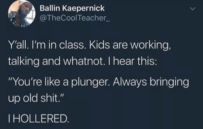"Text - Ballin Kaepernick @TheCoolTeacher_ Y'all. I'm in class. Kids are working, talking and whatnot. I hear this: ""You're like a plunger. Always bringing up old shit."" THOLLERED."