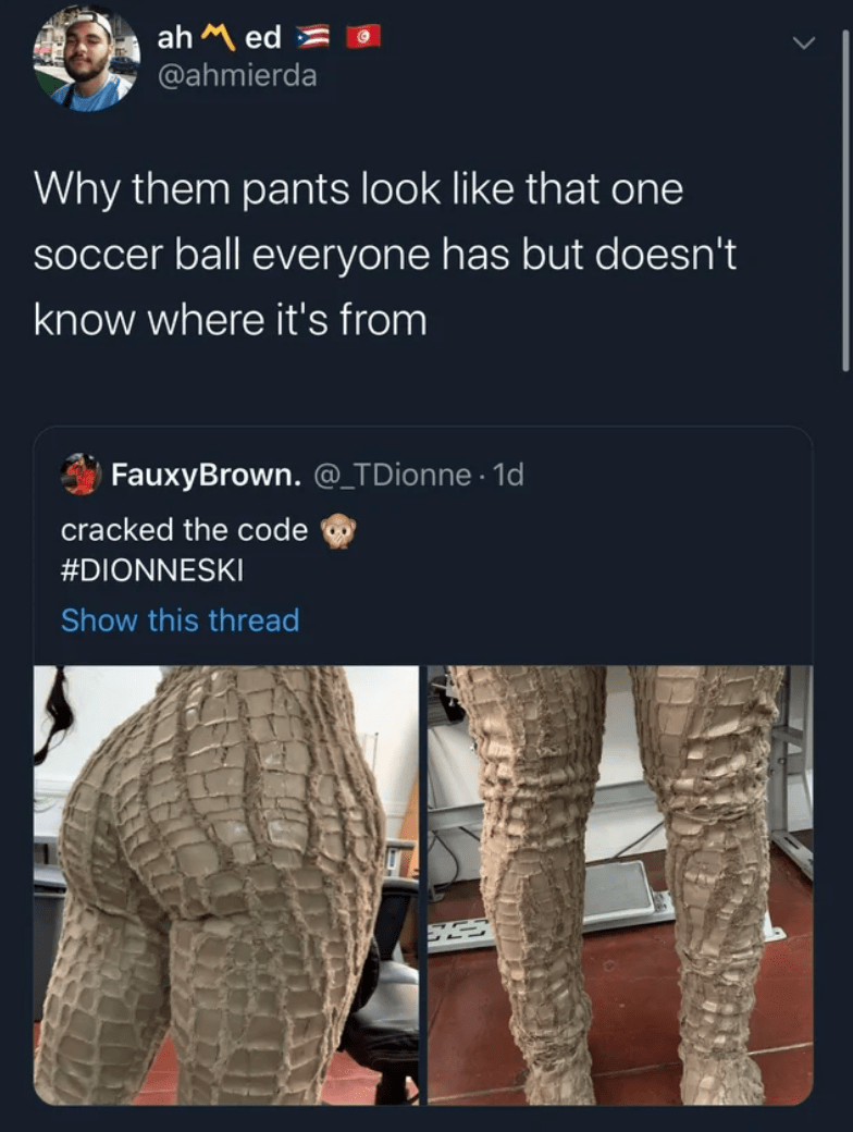 Website - ah M ed = @ahmierda Why them pants look like that one soccer ball everyone has but doesn't know where it's from FauxyBrown. @_TDionne · 1d cracked the code #DIONNESKI Show this thread