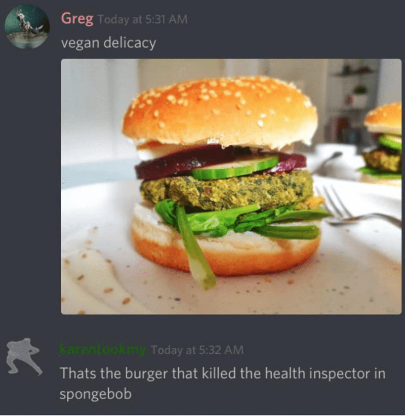 Food - Greg Today at 5:31 AM vegan delicacy karentookmy Today at 5:32 AM Thats the burger that killed the health inspector in spongebob