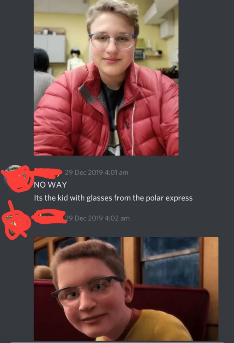 Facial expression - 29 Dec 2019 4:01 am NO WAY Its the kid with glasses from the polar express 29 Dec 2019 4:02 am