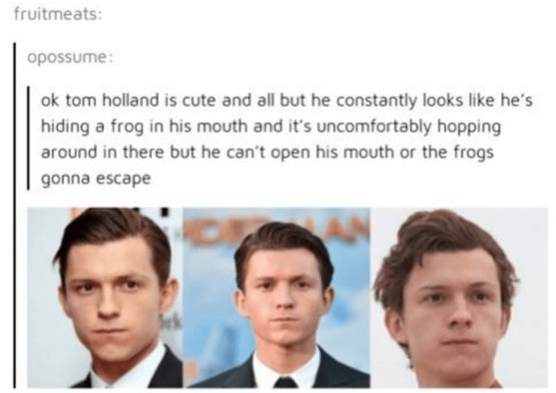 Face - fruitmeats: opossume: ok tom holland is cute and all but he constantly looks like he's hiding a frog in his mouth and it's uncomfortably hopping around in there but he can't open his mouth or the frogs gonna escape